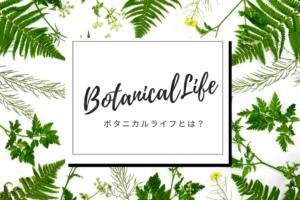 ボタニカルライフ(BotanicalLife)とは?